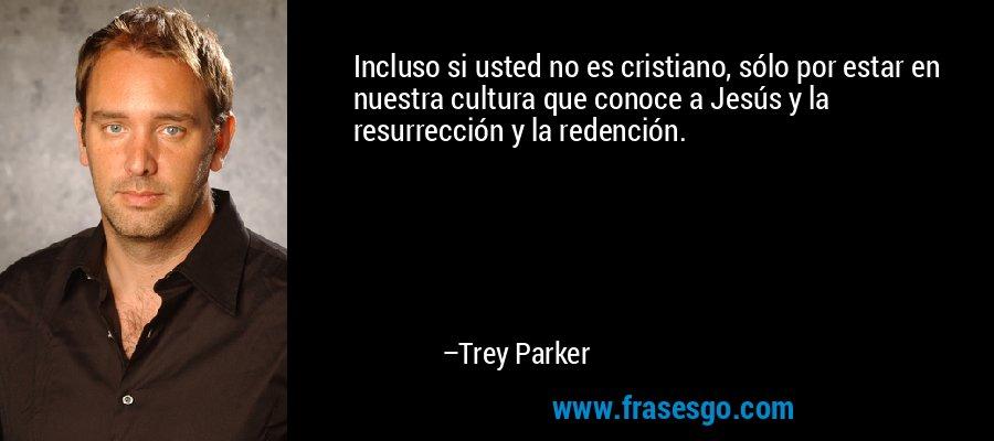 Incluso si usted no es cristiano, sólo por estar en nuestra cultura que conoce a Jesús y la resurrección y la redención. – Trey Parker