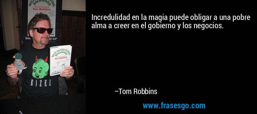Incredulidad en la magia puede obligar a una pobre alma a creer en el gobierno y los negocios. – Tom Robbins