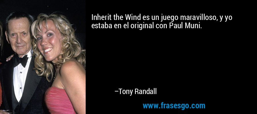 Inherit the Wind es un juego maravilloso, y yo estaba en el original con Paul Muni. – Tony Randall