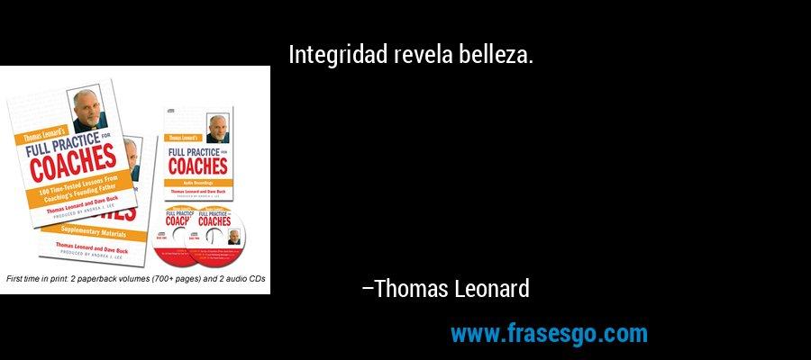 Integridad revela belleza. – Thomas Leonard