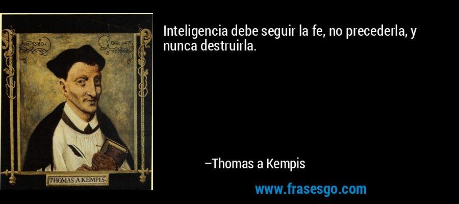 Inteligencia debe seguir la fe, no precederla, y nunca destruirla. – Thomas a Kempis
