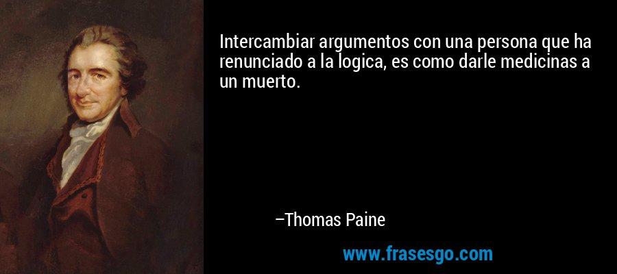 Intercambiar argumentos con una persona que ha renunciado a la logica, es como darle medicinas a un muerto. – Thomas Paine