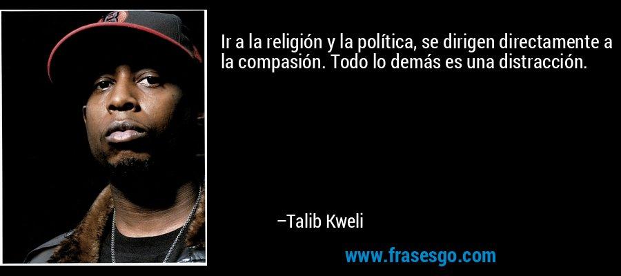 Ir a la religión y la política, se dirigen directamente a la compasión. Todo lo demás es una distracción. – Talib Kweli