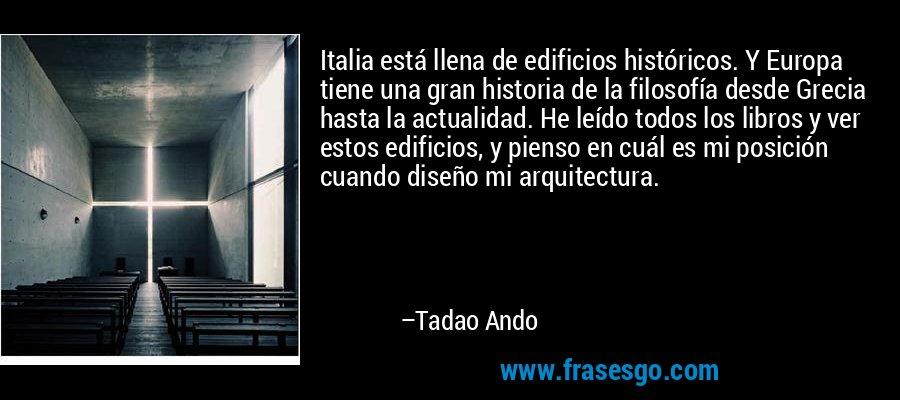 Italia está llena de edificios históricos. Y Europa tiene una gran historia de la filosofía desde Grecia hasta la actualidad. He leído todos los libros y ver estos edificios, y pienso en cuál es mi posición cuando diseño mi arquitectura. – Tadao Ando
