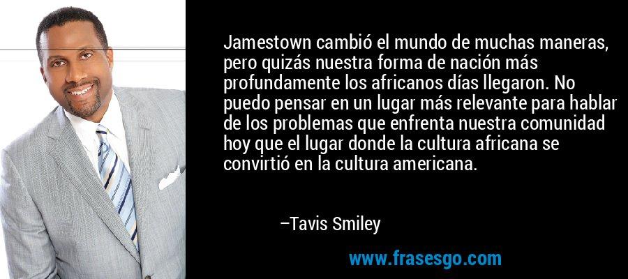Jamestown cambió el mundo de muchas maneras, pero quizás nuestra forma de nación más profundamente los africanos días llegaron. No puedo pensar en un lugar más relevante para hablar de los problemas que enfrenta nuestra comunidad hoy que el lugar donde la cultura africana se convirtió en la cultura americana. – Tavis Smiley