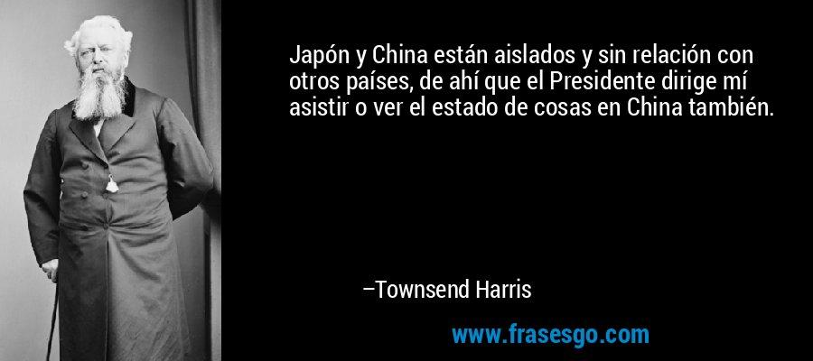 Japón y China están aislados y sin relación con otros países, de ahí que el Presidente dirige mí asistir o ver el estado de cosas en China también. – Townsend Harris