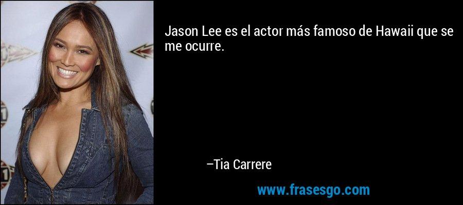 Jason Lee es el actor más famoso de Hawaii que se me ocurre. – Tia Carrere