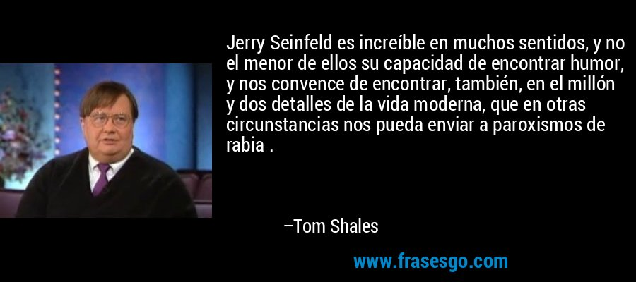 Jerry Seinfeld es increíble en muchos sentidos, y no el menor de ellos su capacidad de encontrar humor, y nos convence de encontrar, también, en el millón y dos detalles de la vida moderna, que en otras circunstancias nos pueda enviar a paroxismos de rabia . – Tom Shales