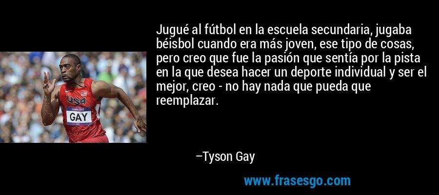 Jugué al fútbol en la escuela secundaria, jugaba béisbol cuando era más joven, ese tipo de cosas, pero creo que fue la pasión que sentía por la pista en la que desea hacer un deporte individual y ser el mejor, creo - no hay nada que pueda que reemplazar. – Tyson Gay
