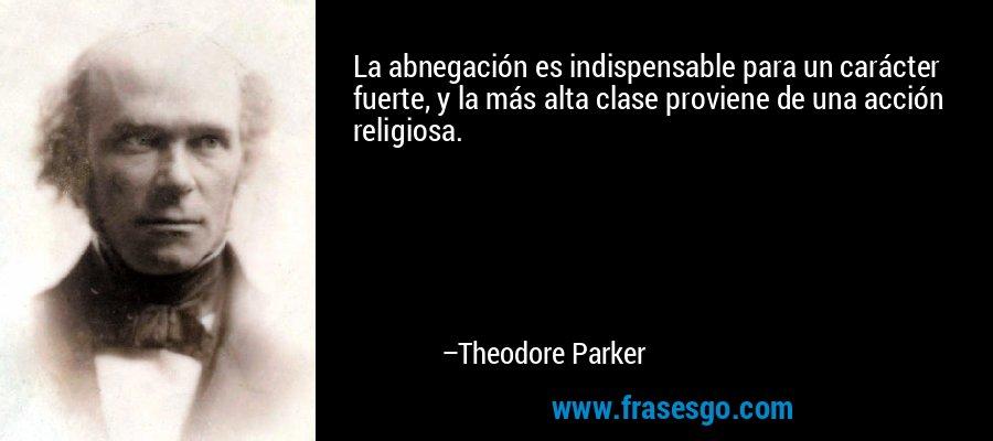 La abnegación es indispensable para un carácter fuerte, y la más alta clase proviene de una acción religiosa. – Theodore Parker