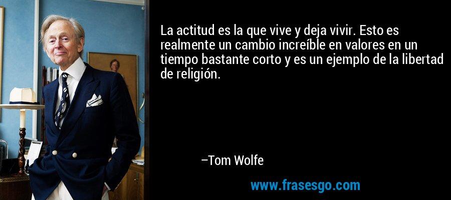 La actitud es la que vive y deja vivir. Esto es realmente un cambio increíble en valores en un tiempo bastante corto y es un ejemplo de la libertad de religión. – Tom Wolfe