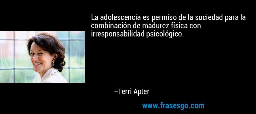 La adolescencia es permiso de la sociedad para la combinación de madurez física con irresponsabilidad psicológico. – Terri Apter