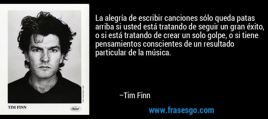 La alegría de escribir canciones sólo queda patas arriba si usted está tratando de seguir un gran éxito, o si está tratando de crear un solo golpe, o si tiene pensamientos conscientes de un resultado particular de la música. – Tim Finn