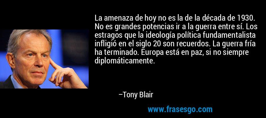 La amenaza de hoy no es la de la década de 1930. No es grandes potencias ir a la guerra entre sí. Los estragos que la ideología política fundamentalista infligió en el siglo 20 son recuerdos. La guerra fría ha terminado. Europa está en paz, si no siempre diplomáticamente. – Tony Blair