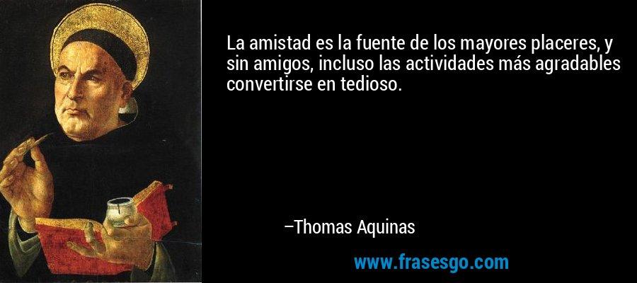 La amistad es la fuente de los mayores placeres, y sin amigos, incluso las actividades más agradables convertirse en tedioso. – Thomas Aquinas