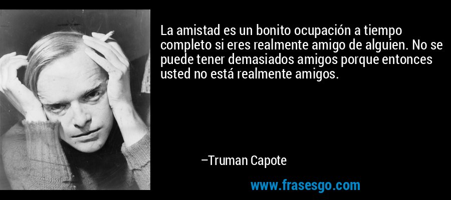 La amistad es un bonito ocupación a tiempo completo si eres realmente amigo de alguien. No se puede tener demasiados amigos porque entonces usted no está realmente amigos. – Truman Capote