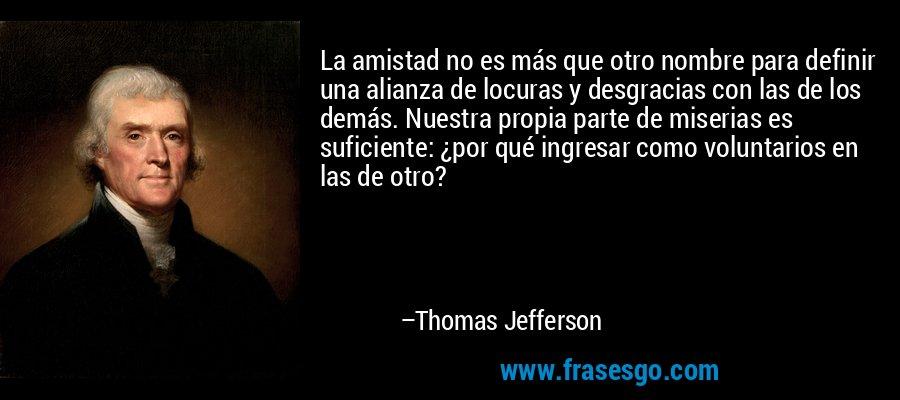 La amistad no es más que otro nombre para definir una alianza de locuras y desgracias con las de los demás. Nuestra propia parte de miserias es suficiente: ¿por qué ingresar como voluntarios en las de otro? – Thomas Jefferson