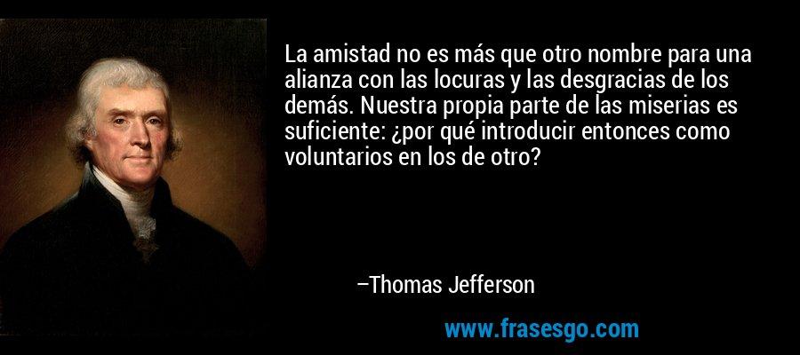 La amistad no es más que otro nombre para una alianza con las locuras y las desgracias de los demás. Nuestra propia parte de las miserias es suficiente: ¿por qué introducir entonces como voluntarios en los de otro? – Thomas Jefferson