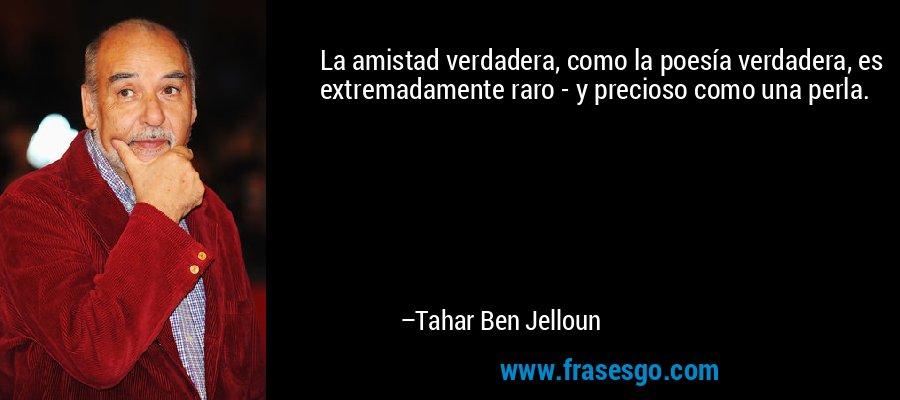 La amistad verdadera, como la poesía verdadera, es extremadamente raro - y precioso como una perla. – Tahar Ben Jelloun