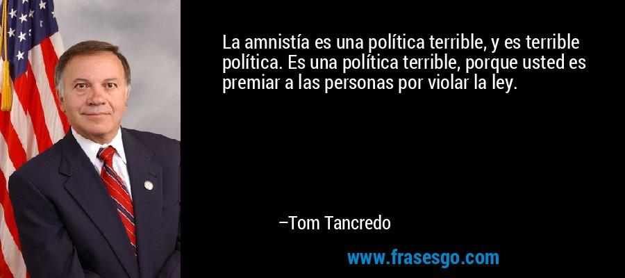 La amnistía es una política terrible, y es terrible política. Es una política terrible, porque usted es premiar a las personas por violar la ley. – Tom Tancredo
