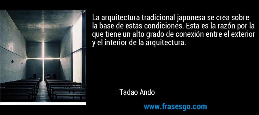 La arquitectura tradicional japonesa se crea sobre la base de estas condiciones. Esta es la razón por la que tiene un alto grado de conexión entre el exterior y el interior de la arquitectura. – Tadao Ando