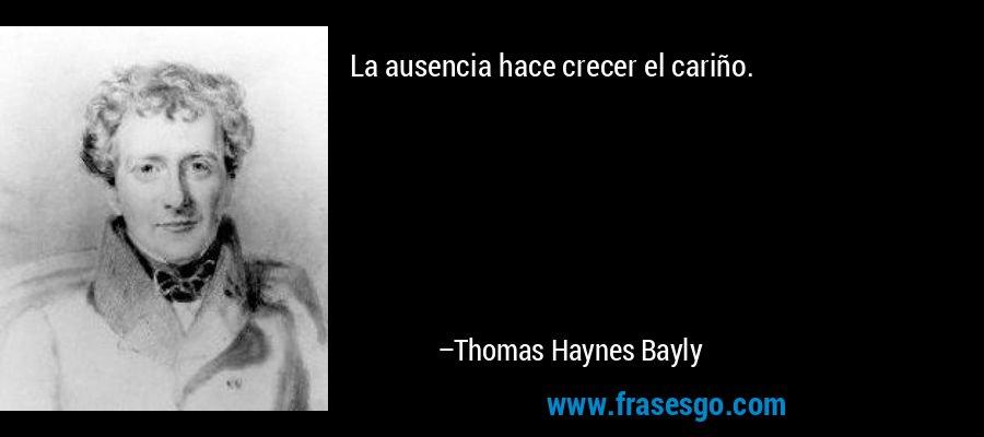 La ausencia hace crecer el cariño. – Thomas Haynes Bayly
