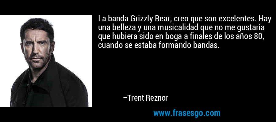 La banda Grizzly Bear, creo que son excelentes. Hay una belleza y una musicalidad que no me gustaría que hubiera sido en boga a finales de los años 80, cuando se estaba formando bandas. – Trent Reznor