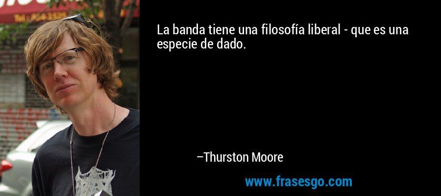 La banda tiene una filosofía liberal - que es una especie de dado. – Thurston Moore