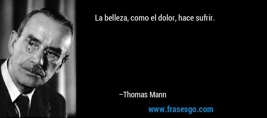 La belleza, como el dolor, hace sufrir. – Thomas Mann