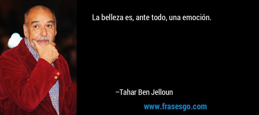 La belleza es, ante todo, una emoción. – Tahar Ben Jelloun