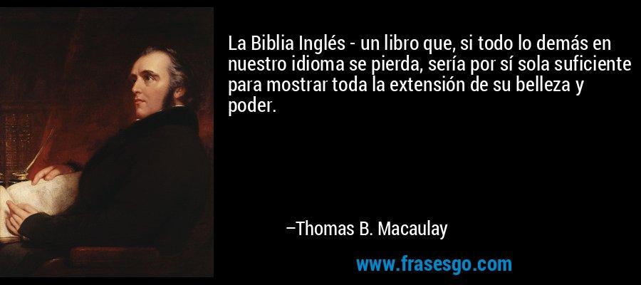 La Biblia Inglés - un libro que, si todo lo demás en nuestro idioma se pierda, sería por sí sola suficiente para mostrar toda la extensión de su belleza y poder. – Thomas B. Macaulay