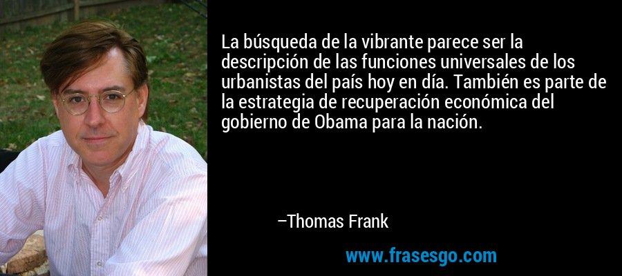 La búsqueda de la vibrante parece ser la descripción de las funciones universales de los urbanistas del país hoy en día. También es parte de la estrategia de recuperación económica del gobierno de Obama para la nación. – Thomas Frank