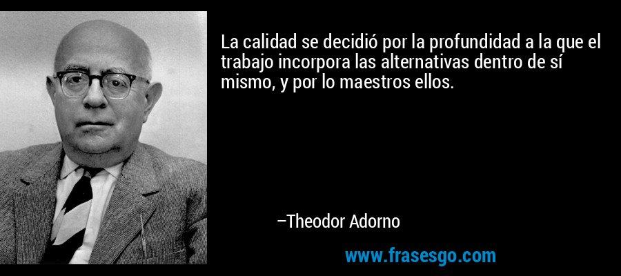 La calidad se decidió por la profundidad a la que el trabajo incorpora las alternativas dentro de sí mismo, y por lo maestros ellos. – Theodor Adorno