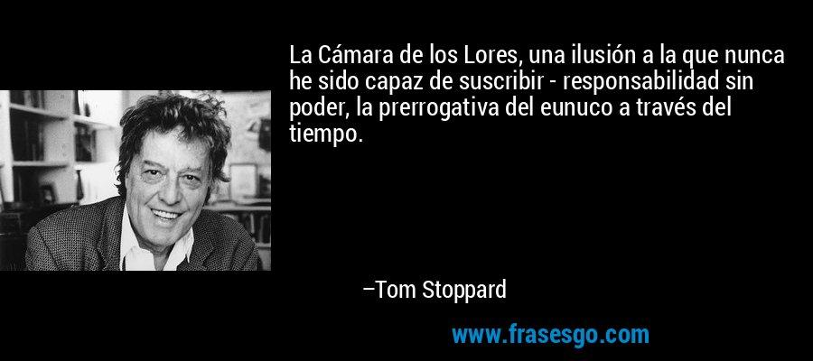 La Cámara de los Lores, una ilusión a la que nunca he sido capaz de suscribir - responsabilidad sin poder, la prerrogativa del eunuco a través del tiempo. – Tom Stoppard