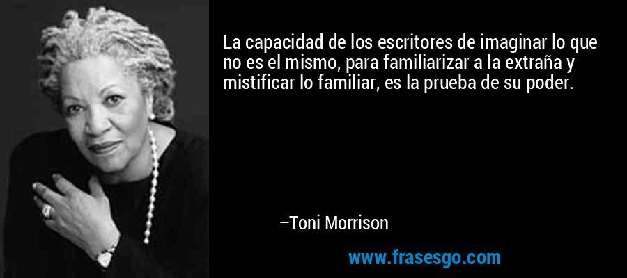 La capacidad de los escritores de imaginar lo que no es el mismo, para familiarizar a la extraña y mistificar lo familiar, es la prueba de su poder. – Toni Morrison