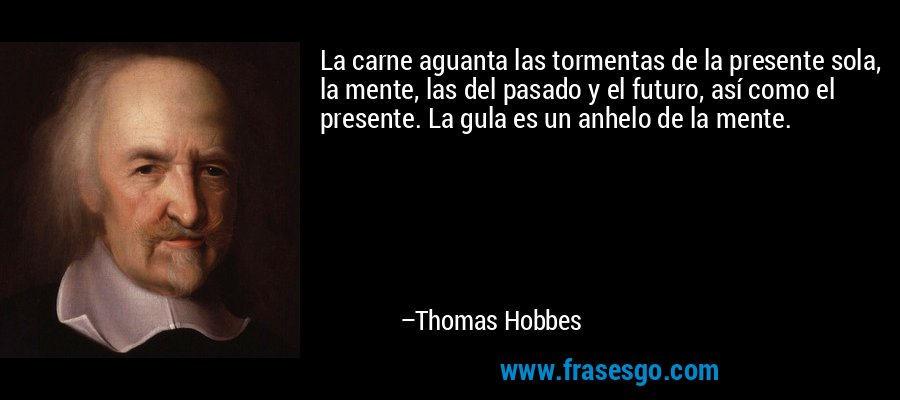 La carne aguanta las tormentas de la presente sola, la mente, las del pasado y el futuro, así como el presente. La gula es un anhelo de la mente. – Thomas Hobbes