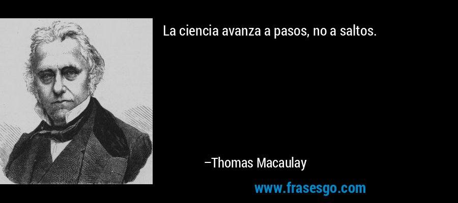 La ciencia avanza a pasos, no a saltos. – Thomas Macaulay