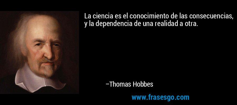 La ciencia es el conocimiento de las consecuencias, y la dependencia de una realidad a otra. – Thomas Hobbes