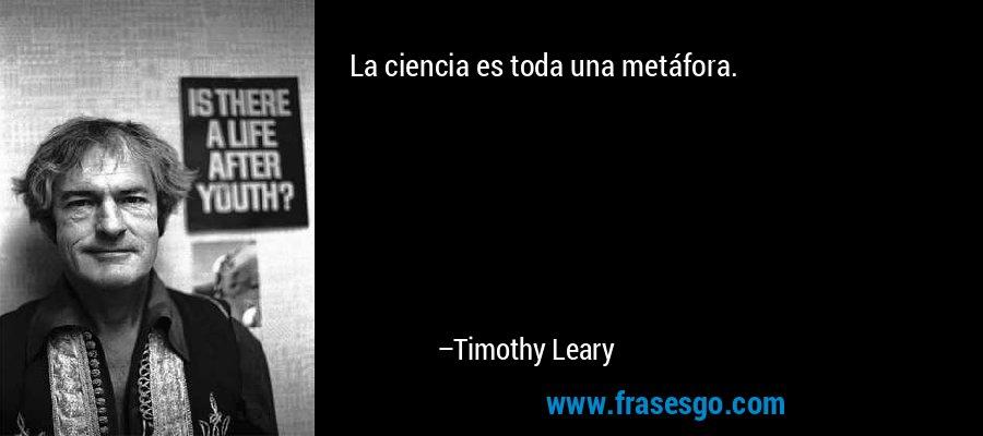 La ciencia es toda una metáfora. – Timothy Leary