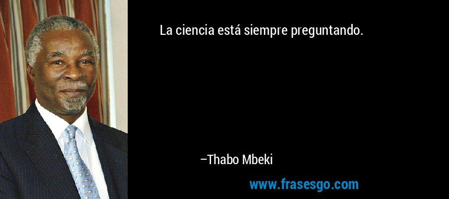 La ciencia está siempre preguntando. – Thabo Mbeki