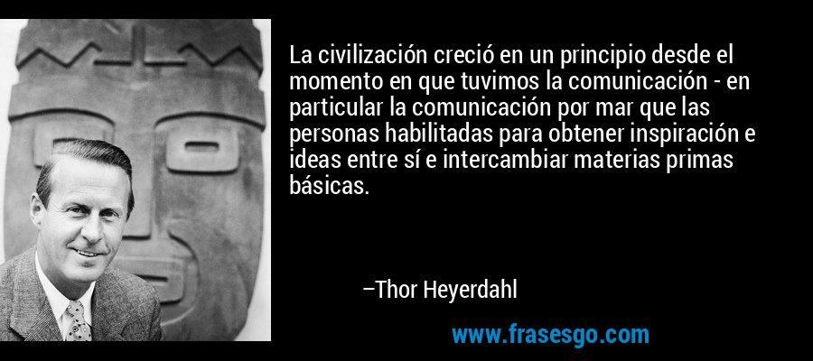 La civilización creció en un principio desde el momento en que tuvimos la comunicación - en particular la comunicación por mar que las personas habilitadas para obtener inspiración e ideas entre sí e intercambiar materias primas básicas. – Thor Heyerdahl