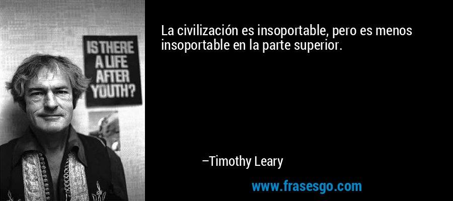 La civilización es insoportable, pero es menos insoportable en la parte superior. – Timothy Leary