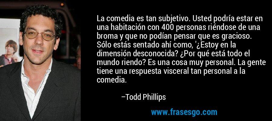La comedia es tan subjetivo. Usted podría estar en una habitación con 400 personas riéndose de una broma y que no podían pensar que es gracioso. Sólo estás sentado ahí como, '¿Estoy en la dimensión desconocida? ¿Por qué está todo el mundo riendo? Es una cosa muy personal. La gente tiene una respuesta visceral tan personal a la comedia. – Todd Phillips