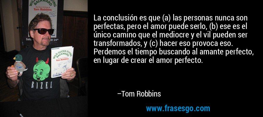La conclusión es que (a) las personas nunca son perfectas, pero el amor puede serlo, (b) ese es el único camino que el mediocre y el vil pueden ser transformados, y (c) hacer eso provoca eso. Perdemos el tiempo buscando al amante perfecto, en lugar de crear el amor perfecto. – Tom Robbins