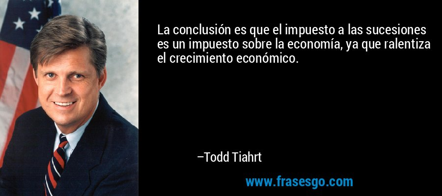 La conclusión es que el impuesto a las sucesiones es un impuesto sobre la economía, ya que ralentiza el crecimiento económico. – Todd Tiahrt