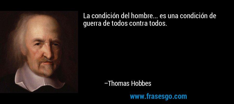 La condición del hombre... es una condición de guerra de todos contra todos. – Thomas Hobbes