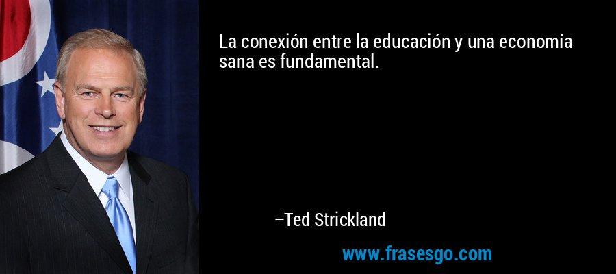 La conexión entre la educación y una economía sana es fundamental. – Ted Strickland