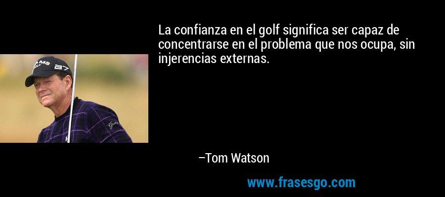La confianza en el golf significa ser capaz de concentrarse en el problema que nos ocupa, sin injerencias externas. – Tom Watson