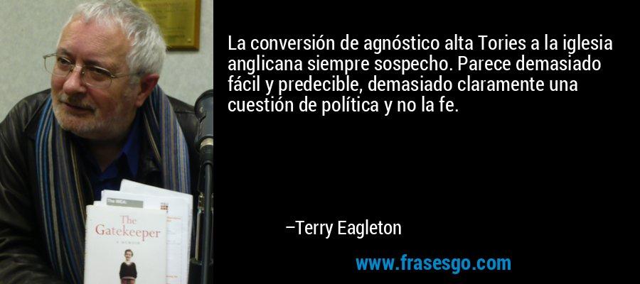 La conversión de agnóstico alta Tories a la iglesia anglicana siempre sospecho. Parece demasiado fácil y predecible, demasiado claramente una cuestión de política y no la fe. – Terry Eagleton