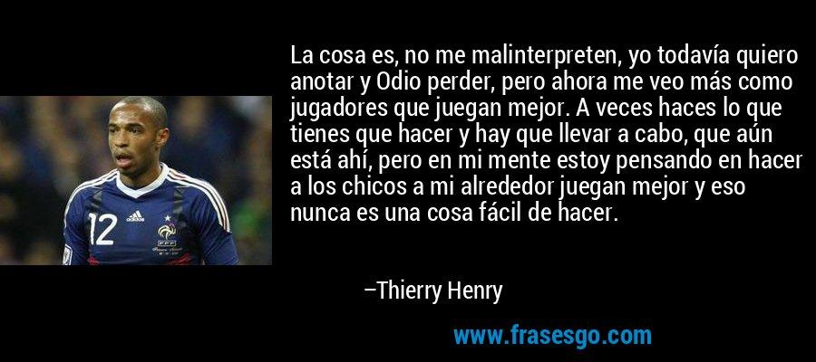 La cosa es, no me malinterpreten, yo todavía quiero anotar y Odio perder, pero ahora me veo más como jugadores que juegan mejor. A veces haces lo que tienes que hacer y hay que llevar a cabo, que aún está ahí, pero en mi mente estoy pensando en hacer a los chicos a mi alrededor juegan mejor y eso nunca es una cosa fácil de hacer. – Thierry Henry